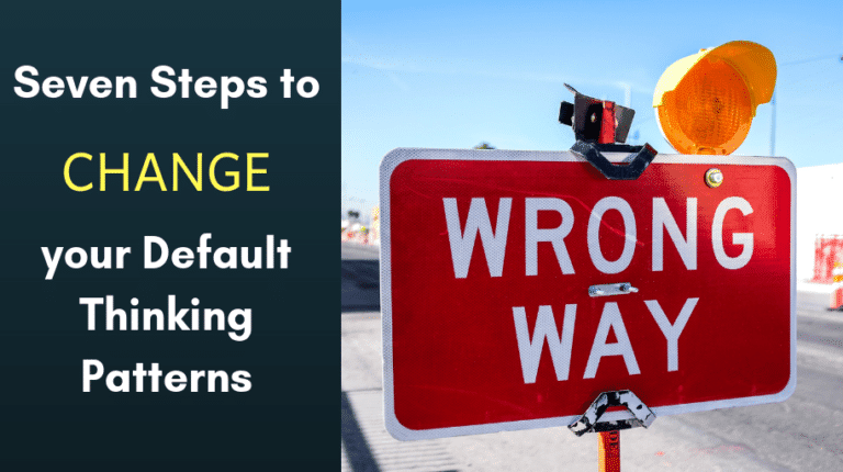 Seven Steps to Change your Default Thinking Patterns