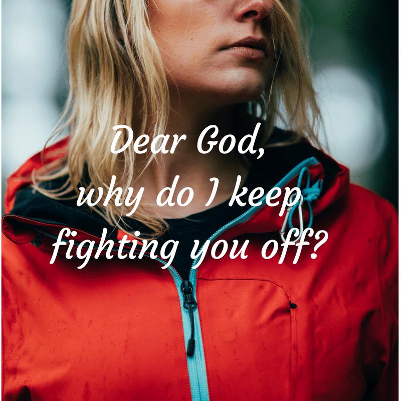 Dear God,why do I keep fighting you off-