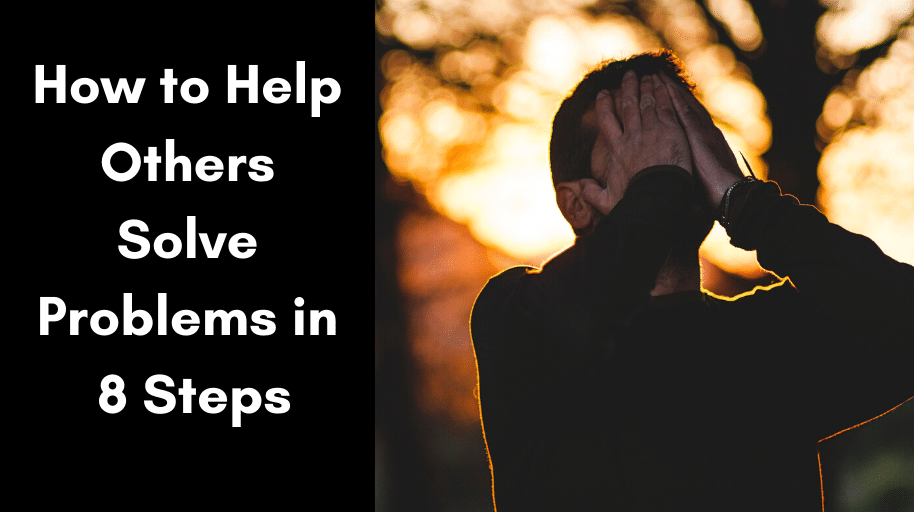 How to Help Others Solve Problems in 8 Steps