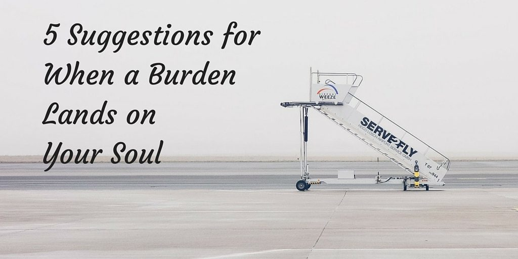 5 Suggestions for When a Burden Lands on Your Soul