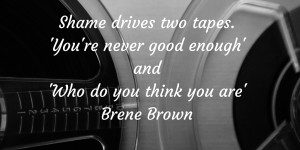 Shame drives two tapes. 'You're never good enough' and 'Who do you think you are' Brene Brown (1)