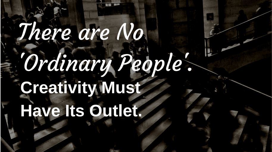 There are No 'Ordinary People'. Creativity Must Have Its Outlet.