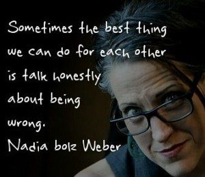 Sometimes the best thing we can do for each other is talk honestly about being wrong. Nadia bolz Weber