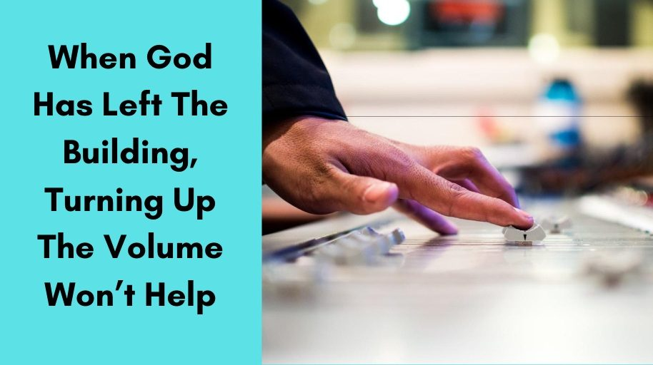 When God has left the building, turning up the volume won't help