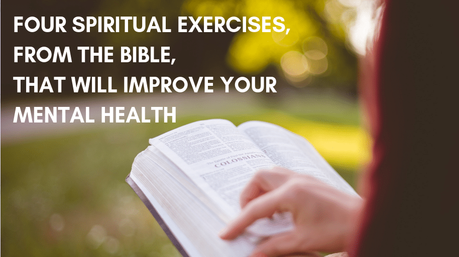 FOUR SPIRITUAL EXERCISES, FROM THE BIBLE, THAT WILL IMPROVE YOUR MENTAL HEALTH