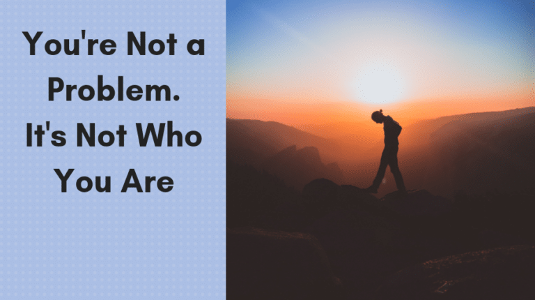 You're Not a Problem. It's Not Who You Are