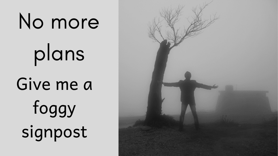 No more plans. Give me a foggy signpost Ancient paths