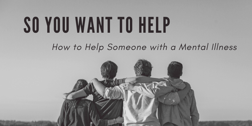 so you want to Help some one with a mental illness