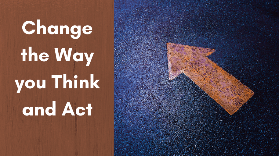 Change the way you think and act