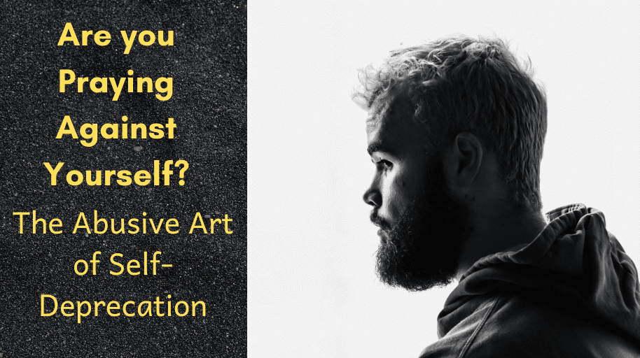 Are you Praying Against Yourself The Abusive Art of Self-Deprecation