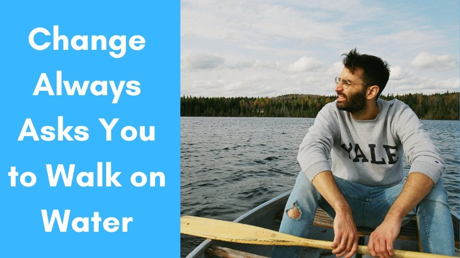 Change Always Asks You to Walk on Water