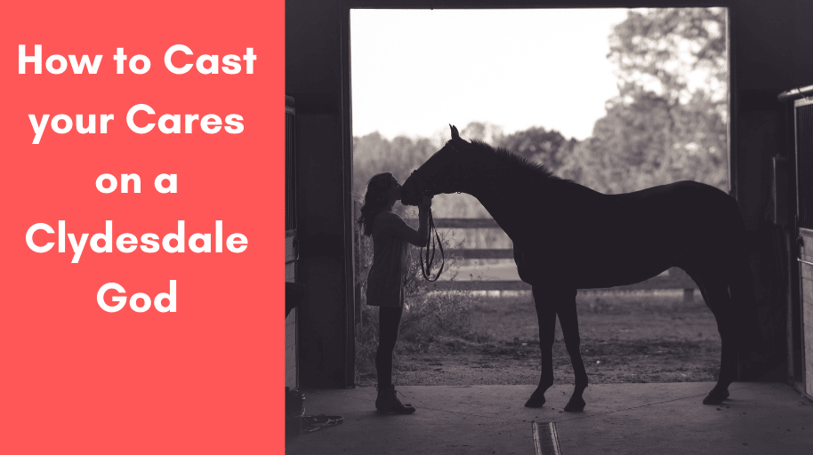 How to Cast your Cares on a Clydesdale God