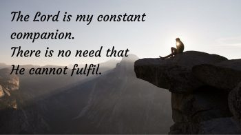 The Lord is my constant companion. There is no need that He cannot fulfil.