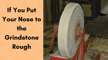 If You Put Your Nose to the Grindstone Rough